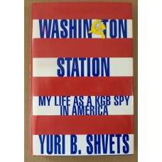 Washington Station: My Life as a KGB Spy in America, by Yuri B. Shvets